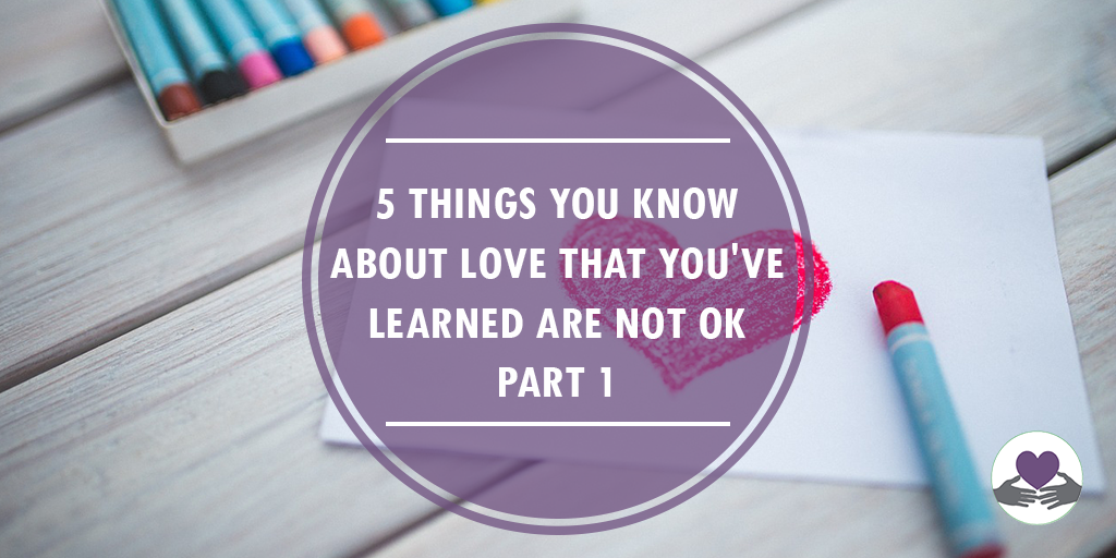 5 things you know about love that you've learned are not okay - part 1