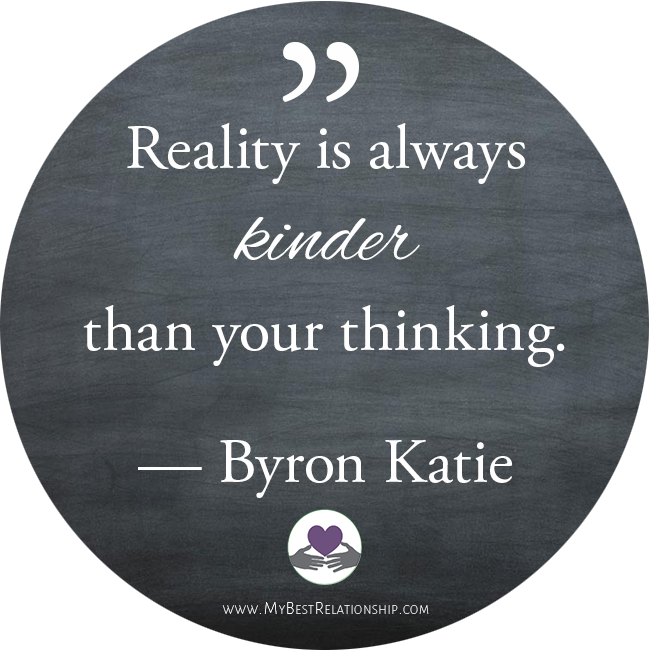 Reality is always kinder than your thinking - Byron Katie